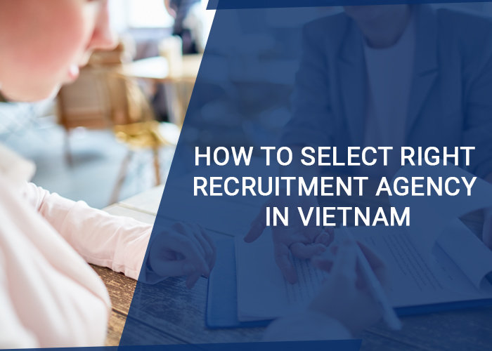 How to Select Right Recruitment Agency in Vietnam: 6 Essentials